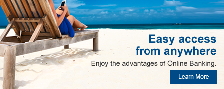 Easy access from anywhere. Enjoy the advantages of Online Banking. Learn more.